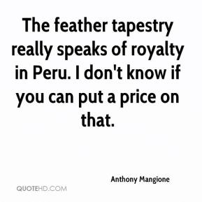 Anthony Mangione - The feather tapestry really speaks of royalty in Peru. I don't know if you can put a price on that.