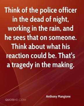 Anthony Mangione - Think of the police officer in the dead of night, working in the rain, and he sees that on someone. Think about what his reaction could be. That's a tragedy in the making.