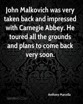 Anthony Marcella - John Malkovich was very taken back and impressed with Carnegie Abbey. He toured all the grounds and plans to come back very soon.