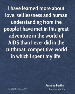 Anthony Perkins - I have learned more about love, selflessness and human understanding from the people I have met in this great adventure in the world of AIDS than I ever did in the cutthroat, competitive world in which I spent my life.