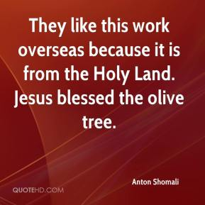 Anton Shomali - They like this work overseas because it is from the Holy Land. Jesus blessed the olive tree.
