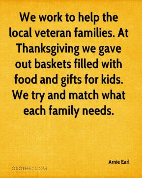 Arnie Earl - We work to help the local veteran families. At Thanksgiving we gave out baskets filled with food and gifts for kids. We try and match what each family needs.