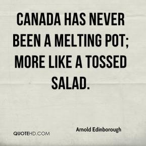 Canada has never been a melting pot; more like a tossed salad.