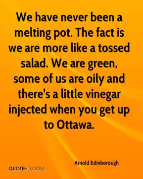 Arnold Edinborough - We have never been a melting pot. The fact is we are more like a tossed salad. We are green, some of us are oily and there's a little vinegar injected when you get up to Ottawa.