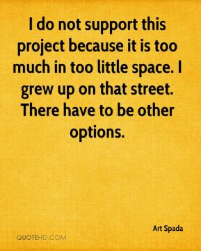 I do not support this project because it is too much in too little space. I grew up on that street. There have to be other options.
