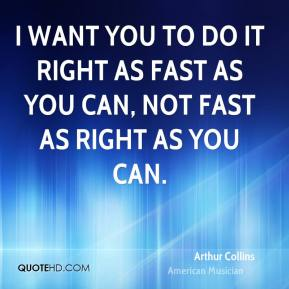 I want you to do it right as fast as you can, not fast as right as you can.