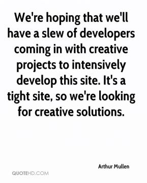 Arthur Mullen - We're hoping that we'll have a slew of developers coming in with creative projects to intensively develop this site. It's a tight site, so we're looking for creative solutions.