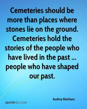 Audrey Bierhans - Cemeteries should be more than places where stones lie on the ground. Cemeteries hold the stories of the people who have lived in the past ... people who have shaped our past.