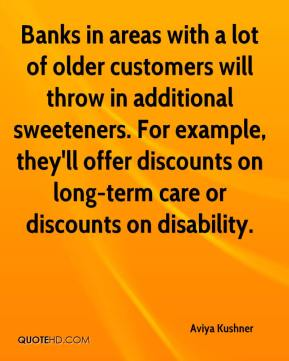 Aviya Kushner - Banks in areas with a lot of older customers will throw in additional sweeteners. For example, they'll offer discounts on long-term care or discounts on disability.