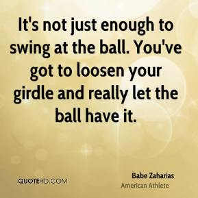 Babe Zaharias - It's not just enough to swing at the ball. You've got to loosen your girdle and really let the ball have it.