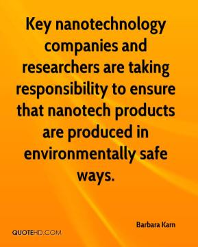 Barbara Karn - Key nanotechnology companies and researchers are taking responsibility to ensure that nanotech products are produced in environmentally safe ways.