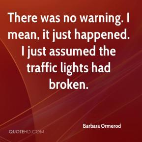 Barbara Ormerod - There was no warning. I mean, it just happened. I just assumed the traffic lights had broken.
