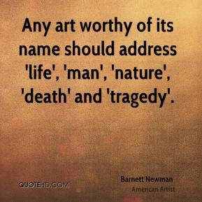 Barnett Newman - Any art worthy of its name should address 'life', 'man', 'nature', 'death' and 'tragedy'.