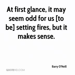 Barry O'Neill - At first glance, it may seem odd for us [to be] setting fires, but it makes sense.