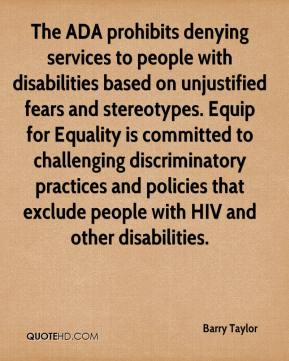 Barry Taylor - The ADA prohibits denying services to people with disabilities based on unjustified fears and stereotypes. Equip for Equality is committed to challenging discriminatory practices and policies that exclude people with HIV and other disabilities.