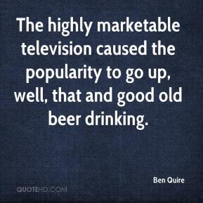 Ben Quire - The highly marketable television caused the popularity to go up, well, that and good old beer drinking.