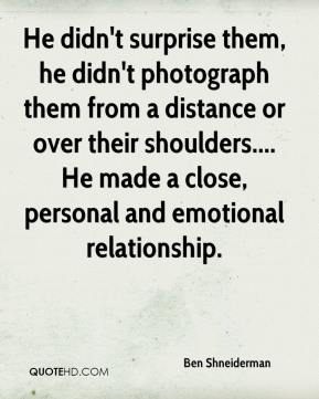 Ben Shneiderman - He didn't surprise them, he didn't photograph them from a distance or over their shoulders.... He made a close, personal and emotional relationship.