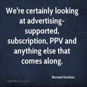 Bernard Gershon - We're certainly looking at advertising-supported, subscription, PPV and anything else that comes along.
