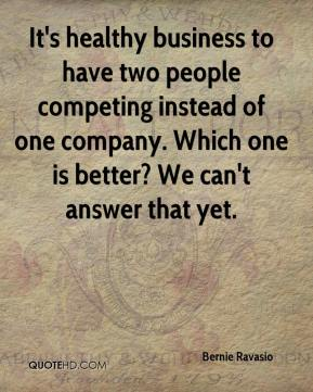 Bernie Ravasio - It's healthy business to have two people competing instead of one company. Which one is better? We can't answer that yet.