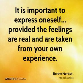 Berthe Morisot - It is important to express oneself... provided the feelings are real and are taken from your own experience.