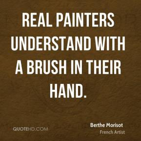 Berthe Morisot - Real painters understand with a brush in their hand.