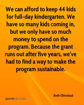 Beth Olmstead - We can afford to keep 44 kids for full-day kindergarten. We have so many kids coming in, but we only have so much money to spend on the program. Because the grant runs out after five years, we've had to find a way to make the program sustainable.