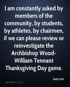 Betty Huf - I am constantly asked by members of the community, by students, by athletes, by chairmen, if we can please review or reinvestigate the Archbishop Wood-William Tennant Thanksgiving Day game.