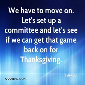 Betty Huf - We have to move on. Let's set up a committee and let's see if we can get that game back on for Thanksgiving.