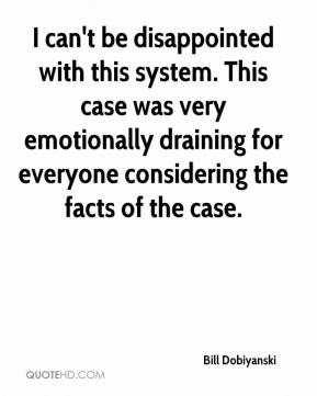 Bill Dobiyanski - I can't be disappointed with this system. This case was very emotionally draining for everyone considering the facts of the case.