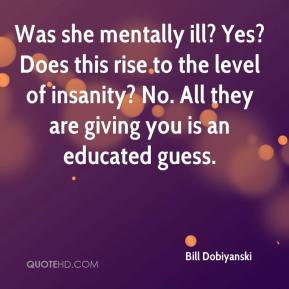 Bill Dobiyanski - Was she mentally ill? Yes? Does this rise to the level of insanity? No. All they are giving you is an educated guess.