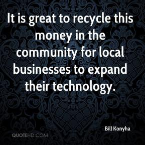 Bill Konyha - It is great to recycle this money in the community for local businesses to expand their technology.
