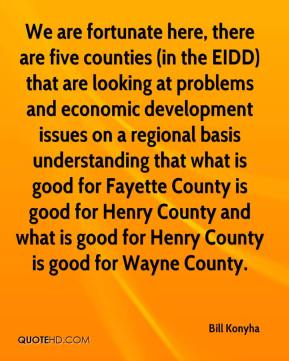 Bill Konyha - We are fortunate here, there are five counties (in the EIDD) that are looking at problems and economic development issues on a regional basis understanding that what is good for Fayette County is good for Henry County and what is good for Henry County is good for Wayne County.