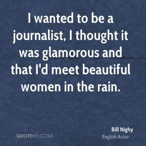 Bill Nighy - I wanted to be a journalist, I thought it was glamorous and that I'd meet beautiful women in the rain.