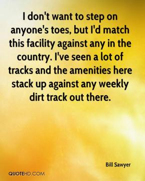 Bill Sawyer - I don't want to step on anyone's toes, but I'd match this facility against any in the country. I've seen a lot of tracks and the amenities here stack up against any weekly dirt track out there.