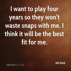 Bill Shirk - I want to play four years so they won't waste snaps with me. I think it will be the best fit for me.
