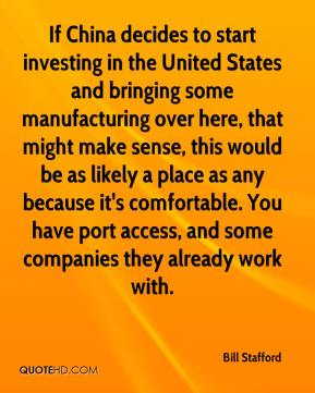 Bill Stafford - If China decides to start investing in the United States and bringing some manufacturing over here, that might make sense, this would be as likely a place as any because it's comfortable. You have port access, and some companies they already work with.