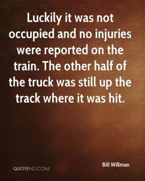 Bill Willman - Luckily it was not occupied and no injuries were reported on the train. The other half of the truck was still up the track where it was hit.