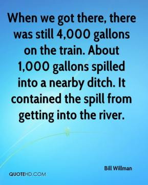 Bill Willman - When we got there, there was still 4,000 gallons on the train. About 1,000 gallons spilled into a nearby ditch. It contained the spill from getting into the river.