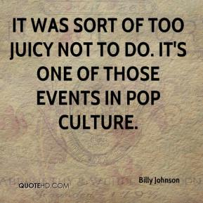 Billy Johnson - It was sort of too juicy not to do. It's one of those events in pop culture.