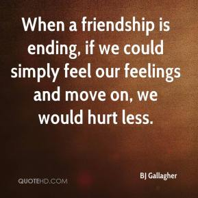 BJ Gallagher - When a friendship is ending, if we could simply feel our feelings and move on, we would hurt less.