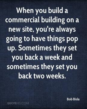 Bob Bisla - When you build a commercial building on a new site, you're always going to have things pop up. Sometimes they set you back a week and sometimes they set you back two weeks.