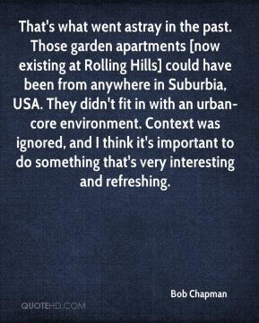 Bob Chapman - That's what went astray in the past. Those garden apartments [now existing at Rolling Hills] could have been from anywhere in Suburbia, USA. They didn't fit in with an urban-core environment. Context was ignored, and I think it's important to do something that's very interesting and refreshing.
