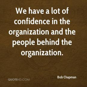 Bob Chapman - We have a lot of confidence in the organization and the people behind the organization.