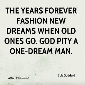 Bob Goddard - The years forever fashion new dreams when old ones go. God pity a one-dream man.