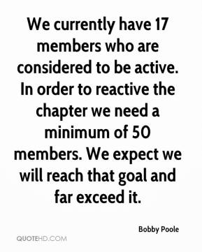 We currently have 17 members who are considered to be active. In order to reactive the chapter we need a minimum of 50 members. We expect we will reach that goal and far exceed it.