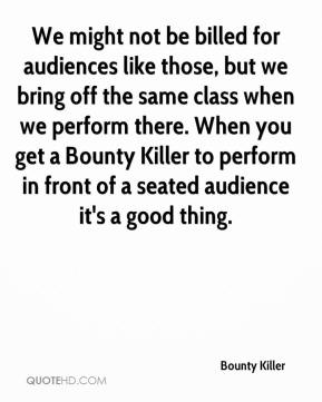 Bounty Killer - We might not be billed for audiences like those, but we bring off the same class when we perform there. When you get a Bounty Killer to perform in front of a seated audience it's a good thing.