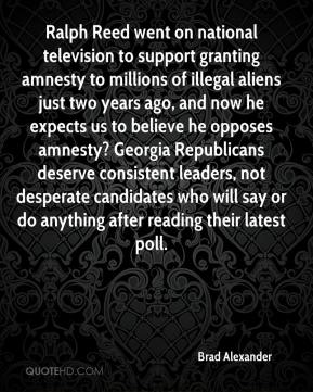 Brad Alexander - Ralph Reed went on national television to support granting amnesty to millions of illegal aliens just two years ago, and now he expects us to believe he opposes amnesty? Georgia Republicans deserve consistent leaders, not desperate candidates who will say or do anything after reading their latest poll.