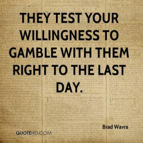 Brad Wavra - They test your willingness to gamble with them right to the last day.