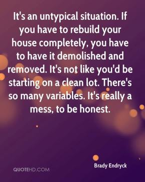 It's an untypical situation. If you have to rebuild your house completely, you have to have it demolished and removed. It's not like you'd be starting on a clean lot. There's so many variables. It's really a mess, to be honest.
