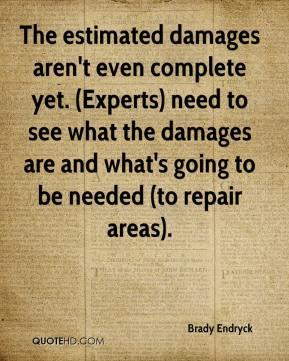 The estimated damages aren't even complete yet. (Experts) need to see what the damages are and what's going to be needed (to repair areas).